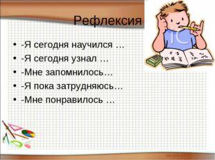 Рефлексия -Я сегодня научился … -Я сегодня узнал … -Мне запомнилось… -Я пока