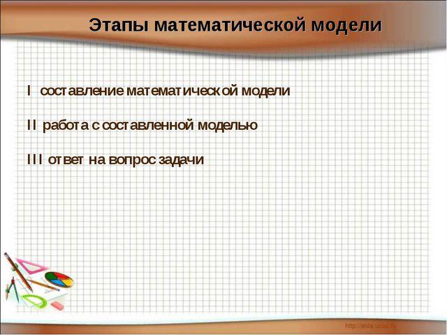 I составление математической модели II работа с составленной моделью III отве...