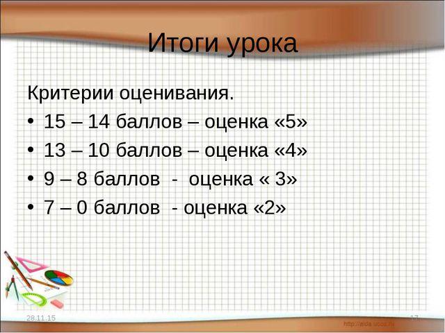 Итоги урока Критерии оценивания. 15 – 14 баллов – оценка «5» 13 – 10 баллов –...