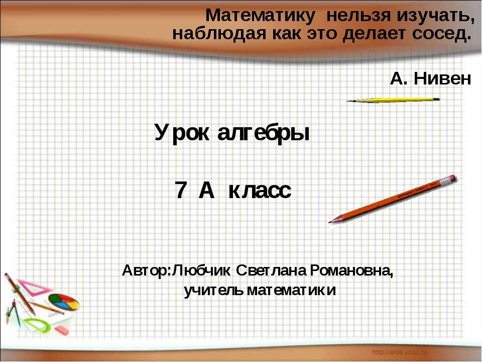 Математику нельзя изучать, наблюдая как это делает сосед. А. Нивен Урок алгеб...