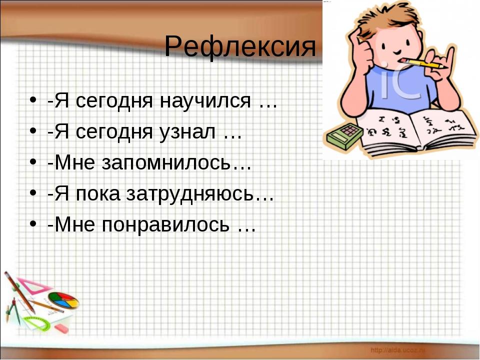 Рефлексия -Я сегодня научился … -Я сегодня узнал … -Мне запомнилось… -Я пока...