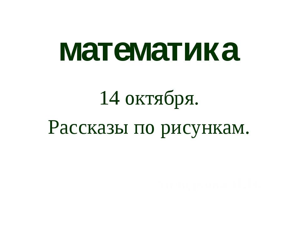 математика 14 октября. Рассказы по рисункам. Холодкова И.Н.