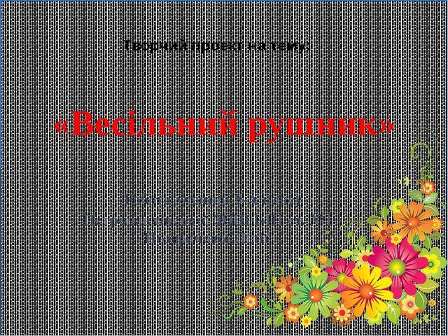 «Весільний рушник» Робота учениці 8-А класу Петропавлівської ЗОШ І-ІІІ ст. №1...