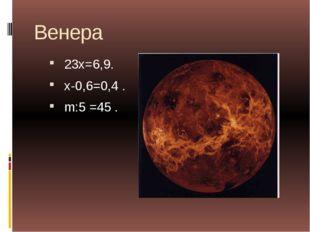 Венера 23х=6,9. х-0,6=0,4 . m:5 =45 .