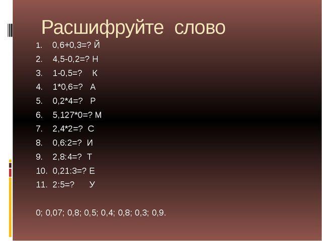 Расшифруйте слово 1. 0,6+0,3=? Й 2. 4,5-0,2=? Н 3. 1-0,5=? К 4. 1*0,6=? А 5....