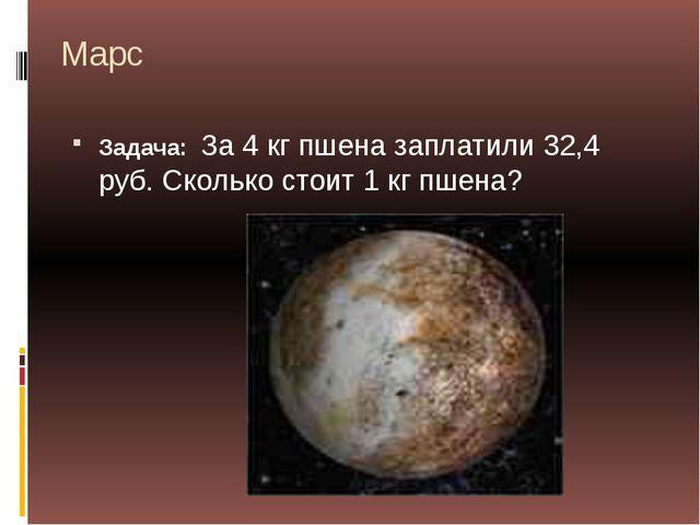 Марс Задача: За 4 кг пшена заплатили 32,4 руб. Сколько стоит 1 кг пшена?