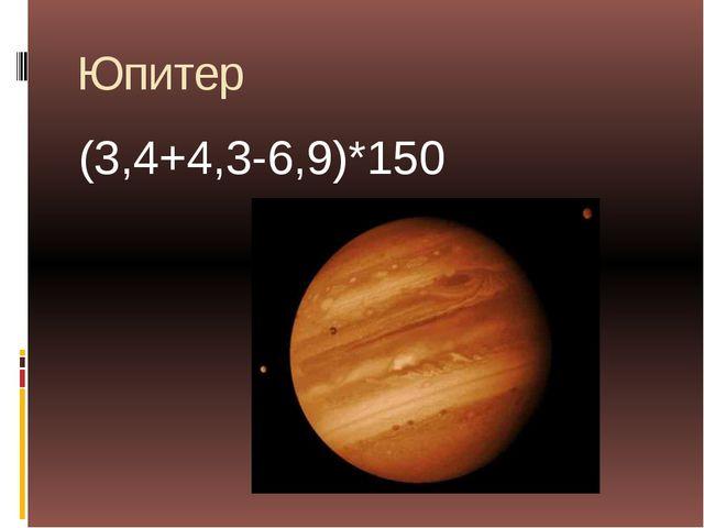 Юпитер (3,4+4,3-6,9)*150