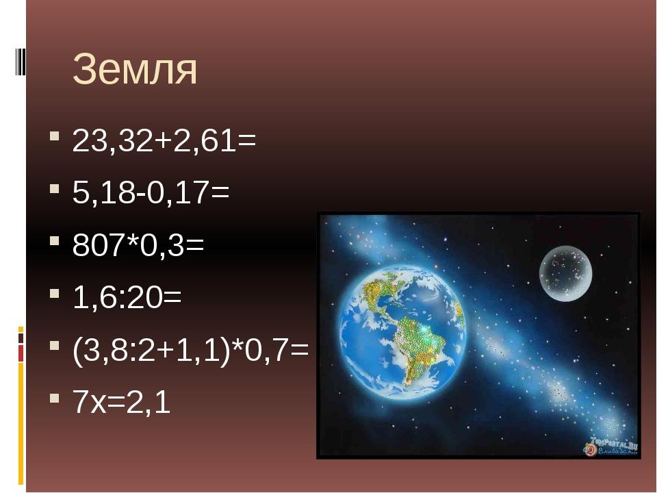 Земля 23,32+2,61= 5,18-0,17= 807*0,3= 1,6:20= (3,8:2+1,1)*0,7= 7х=2,1