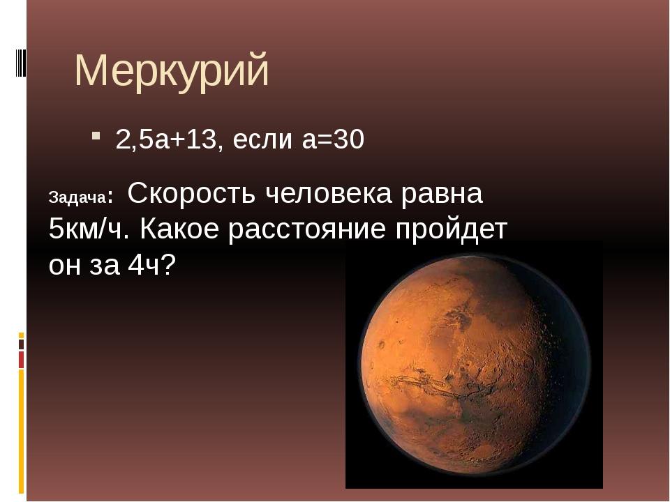 Меркурий 2,5а+13, если а=30 Задача: Скорость человека равна 5км/ч. Какое расс...