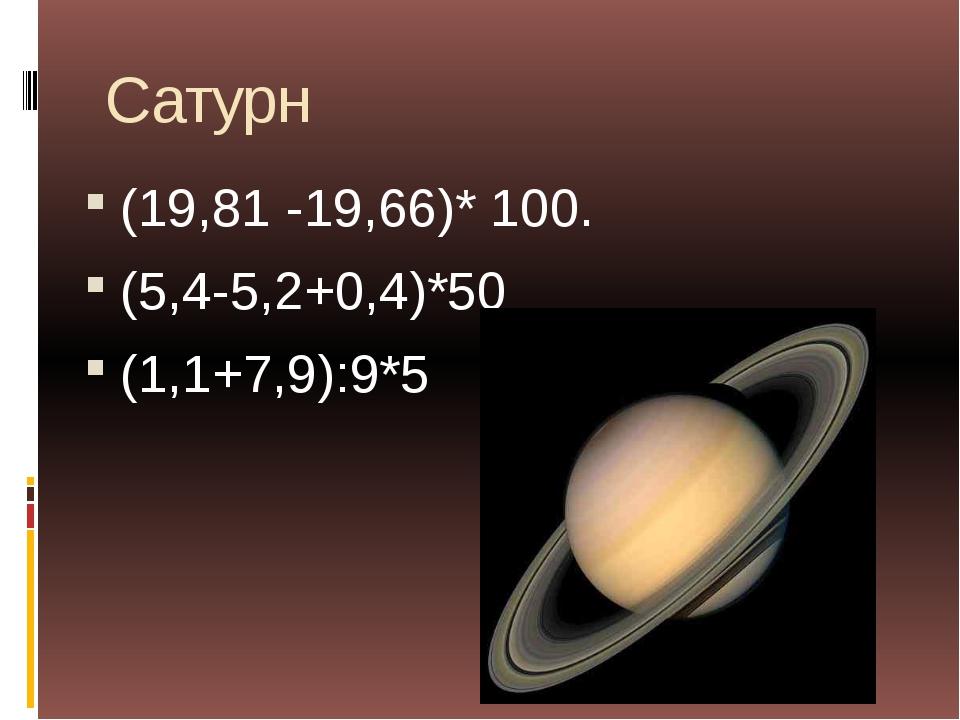 Сатурн (19,81 -19,66)* 100. (5,4-5,2+0,4)*50 (1,1+7,9):9*5
