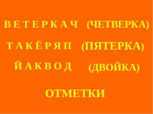 ОТМЕТКИ (ЧЕТВЕРКА) (ПЯТЕРКА) (ДВОЙКА) Т А К Ё Р Я П В Е Т Е Р К А Ч Й А К В
