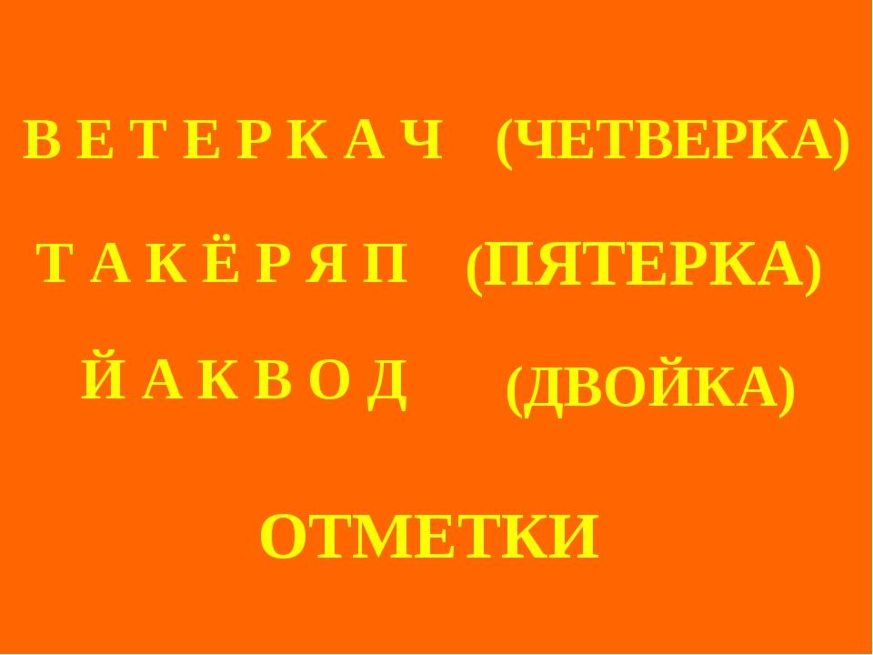ОТМЕТКИ (ЧЕТВЕРКА) (ПЯТЕРКА) (ДВОЙКА) Т А К Ё Р Я П В Е Т Е Р К А Ч Й А К В...
