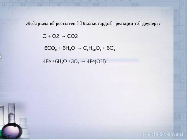 C + O2 → CO2 6CO2 + 6H2O → C6H12O6 + 6O2 Жоғарыда көрсетілген құбылыстардың р...