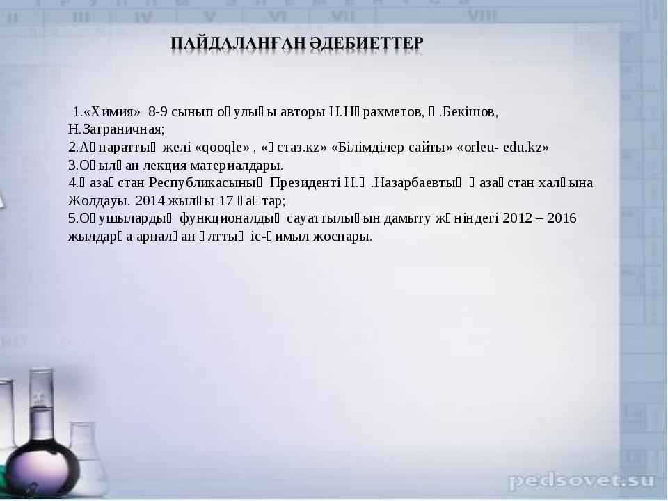 1.«Химия» 8-9 сынып оқулығы авторы Н.Нұрахметов, Қ.Бекішов, Н.Заграничная; 2...