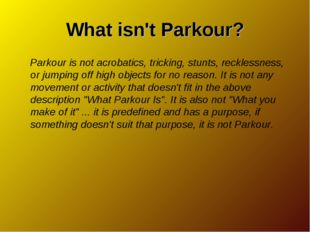 What isn't Parkour? Parkour is not acrobatics, tricking, stunts, recklessness