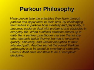 Parkour Philosophy Many people take the principles they learn through parkour