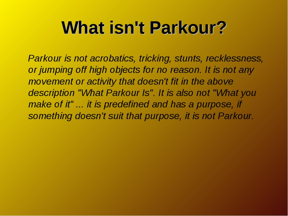 What isn't Parkour? Parkour is not acrobatics, tricking, stunts, recklessness...
