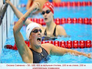 Оксана Савченко – 50, 100, 400 м вольным стилем, 100 м на спине, 200 м компле