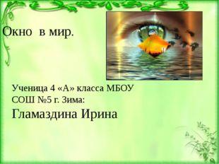 Окно в мир. Ученица 4 «А» класса МБОУ СОШ №5 г. Зима: Гламаздина Ирина