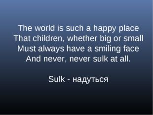 The world is such a happy place That children, whether big or small Must alwa