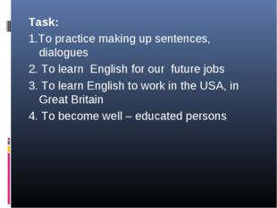 Task: 1.To practice making up sentences, dialogues 2. To learn English for ou
