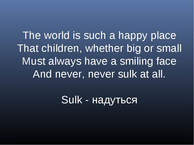 The world is such a happy place That children, whether big or small Must alwa...