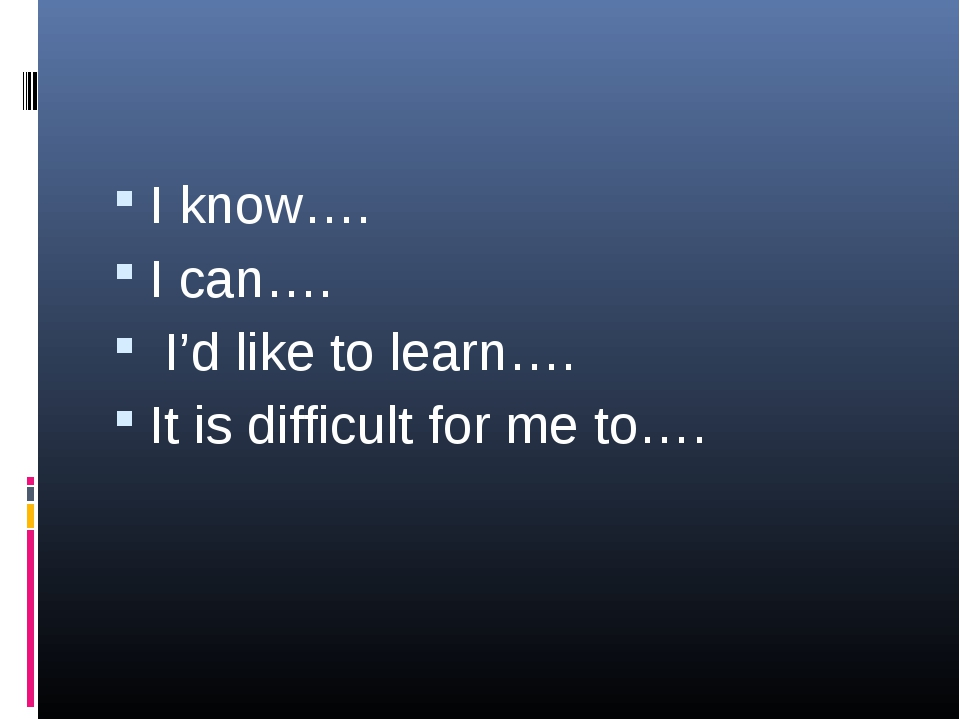 I know…. I can…. I'd like to learn…. It is difficult for me to….