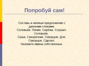 Попробуй сам! Составьи напиши предложения с данными словами: Соловьёв. Пение