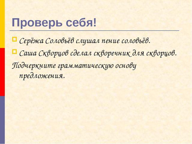 Проверь себя! Серёжа Соловьёв слушал пение соловьёв. Саша Скворцов сделал скв...