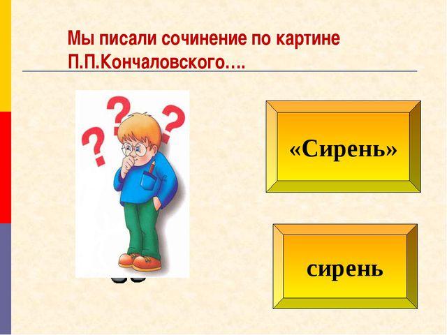 «Сирень» сирень Мы писали сочинение по картине П.П.Кончаловского….