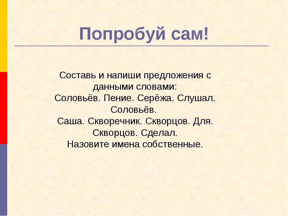 Попробуй сам! Составьи напиши предложения с данными словами: Соловьёв. Пение...