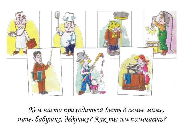 Кем часто приходиться быть в семье маме, папе, бабушке, дедушке? Как ты им...
