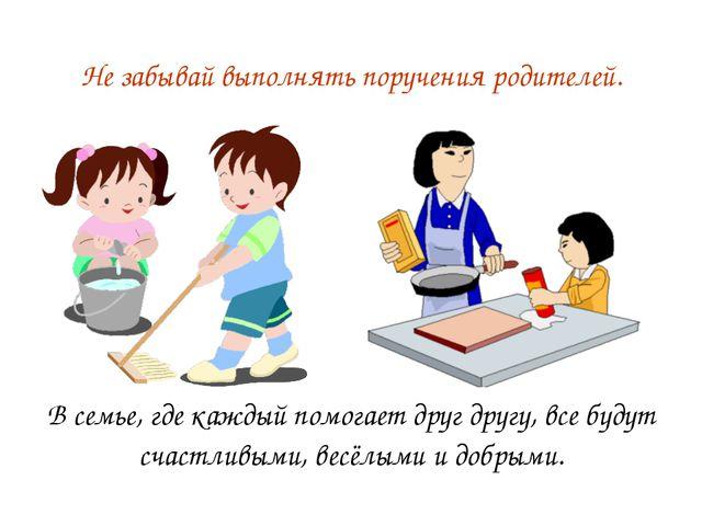 Не забывай выполнять поручения родителей. В семье, где каждый помогает друг д...