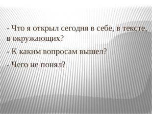 - Что я открыл сегодня в себе, в тексте, в окружающих? - К каким вопросам выш