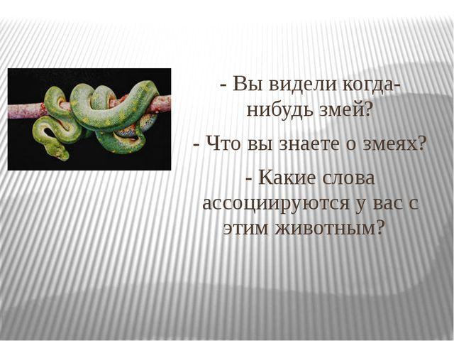 - Вы видели когда-нибудь змей? - Что вы знаете о змеях? - Какие слова ассоции...