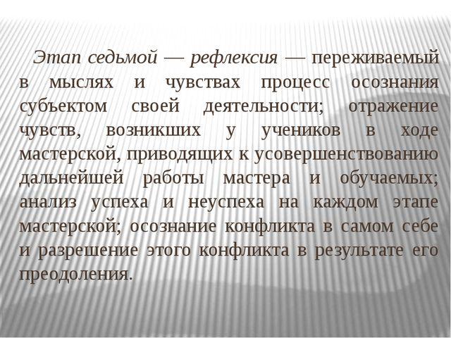 Этап седьмой — рефлексия — переживаемый в мыслях и чувствах процесс осознани...