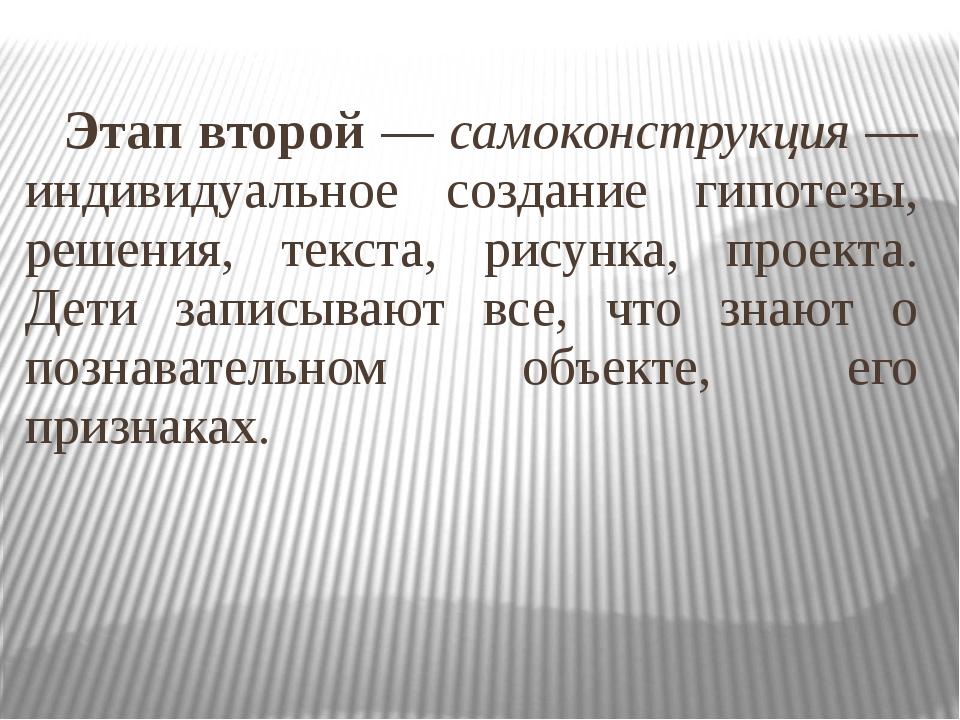 Этап второй — самоконструкция — индивидуальное создание гипотезы, решения, т...
