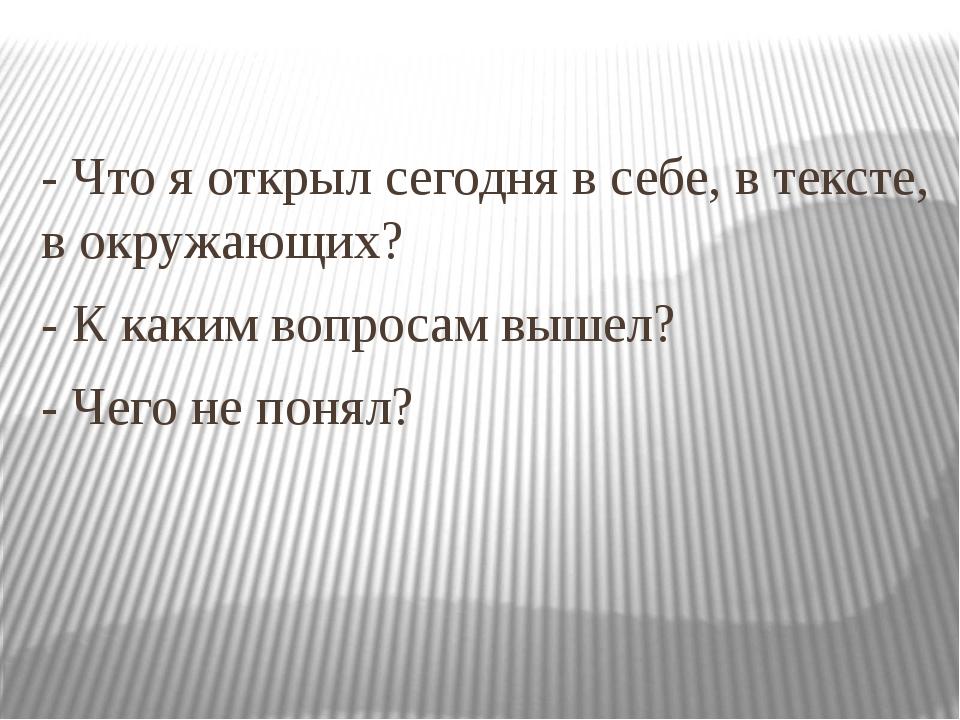 - Что я открыл сегодня в себе, в тексте, в окружающих? - К каким вопросам выш...