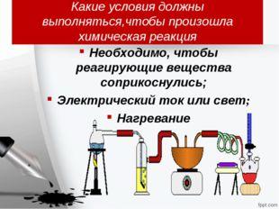 Какие условия должны выполняться,чтобы произошла химическая реакция Необходим