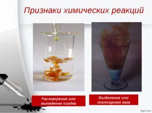 Признаки химических реакций Растворение или выпадение осадка Выделение или по