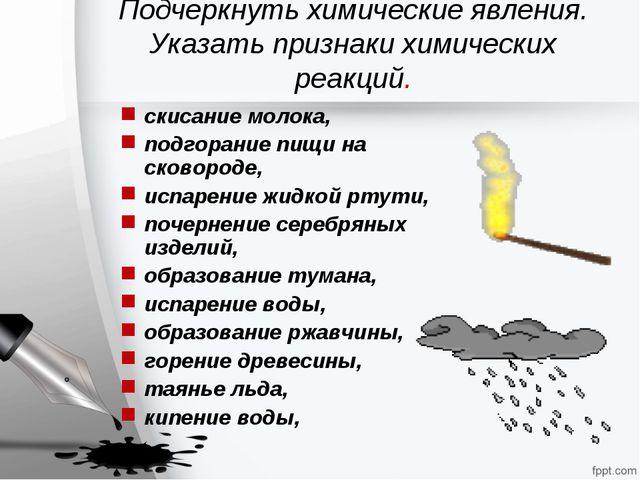 Подчеркнуть химические явления. Указать признаки химических реакций. скисание...