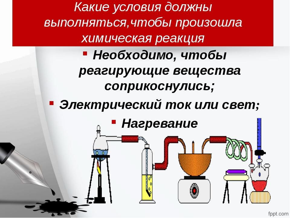 Какие условия должны выполняться,чтобы произошла химическая реакция Необходим...