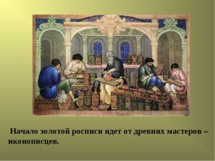 Начало золотой росписи идет от древних мастеров – иконописцев.