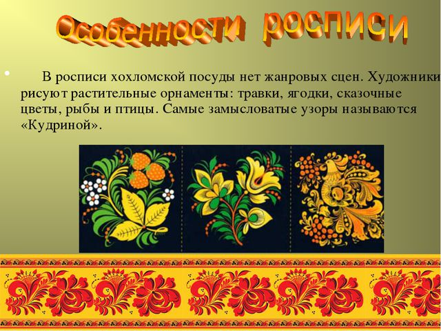 В росписи хохломской посуды нет жанровых сцен. Художники рисуют растительные...