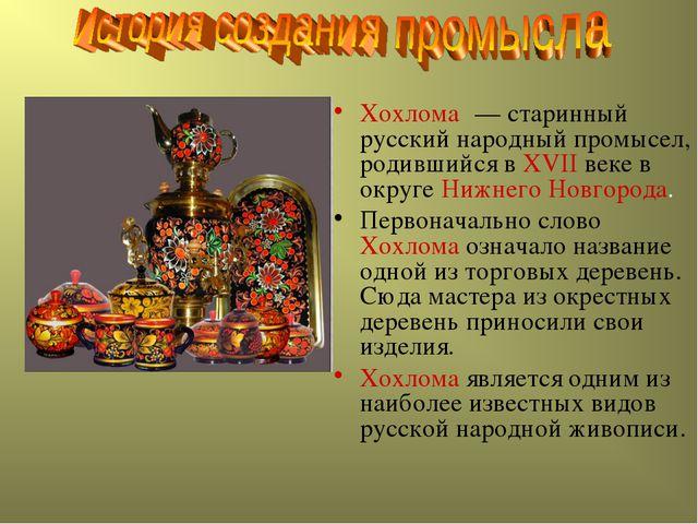 Хохлома́ — старинный русский народный промысел, родившийся в XVII веке в окр...