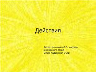 Действия Автор: Ильюхин аТ.В. учитель английского языка МКОУ Кадыйская СОШ