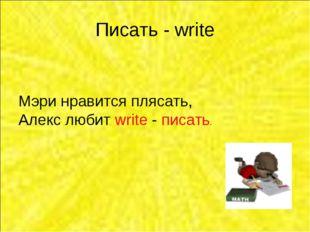 Писать - write Мэри нравится плясать, Алекс любит write - писать.