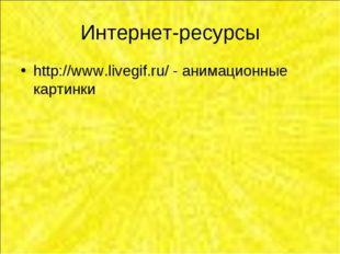 Интернет-ресурсы http://www.livegif.ru/ - анимационные картинки