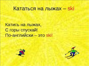 Кататься на лыжах – ski Катись на лыжах, С горы спускай! По-английски – это s