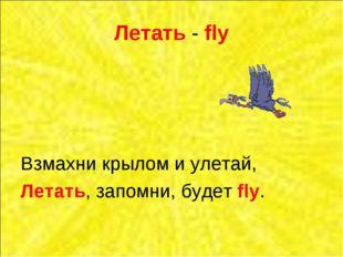 Летать - fly Взмахни крылом и улетай, Летать, запомни, будет fly.